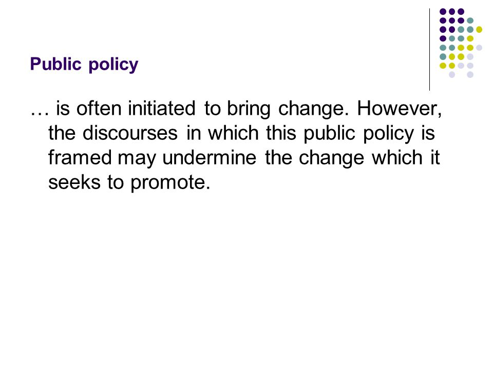 Public policy … is often initiated to bring change.