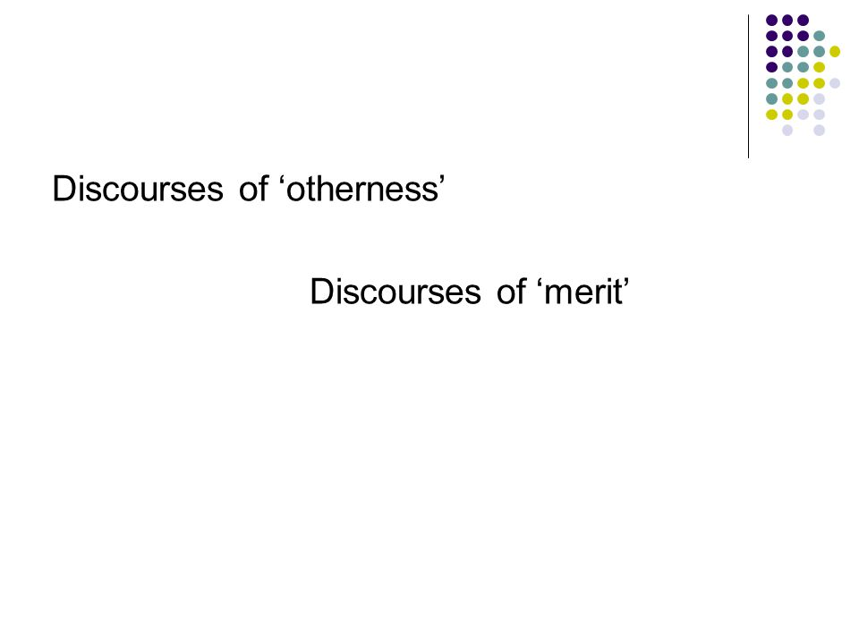 Discourses of 'otherness' Discourses of 'merit'