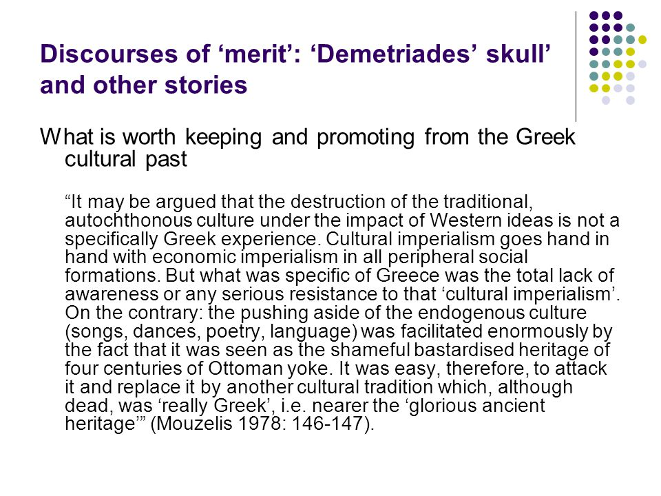 Discourses of 'merit': 'Demetriades' skull' and other stories What is worth keeping and promoting from the Greek cultural past It may be argued that the destruction of the traditional, autochthonous culture under the impact of Western ideas is not a specifically Greek experience.