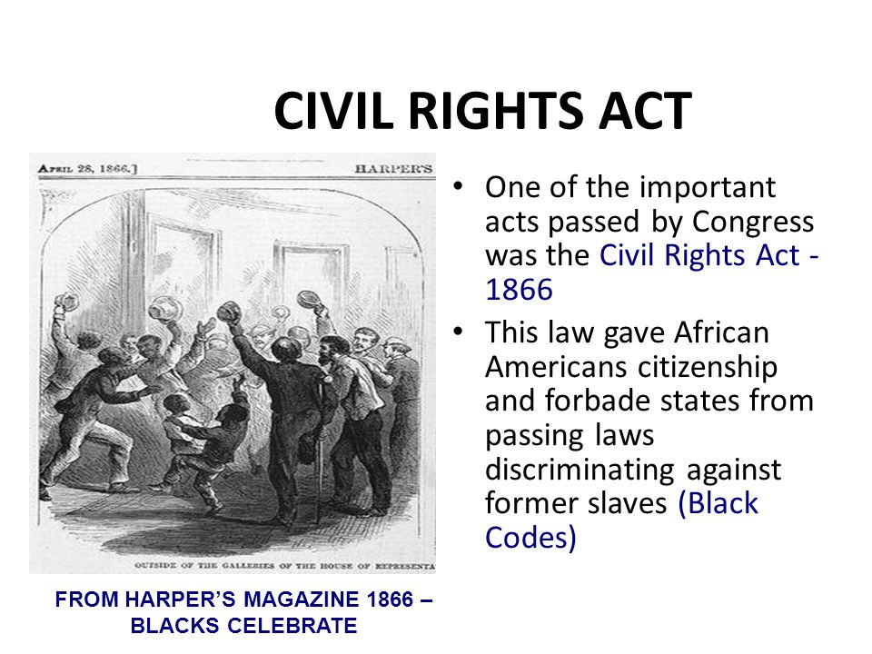 CIVIL RIGHTS ACT One of the important acts passed by Congress was the Civil Rights Act - 1866 This law gave African Americans citizenship and forbade