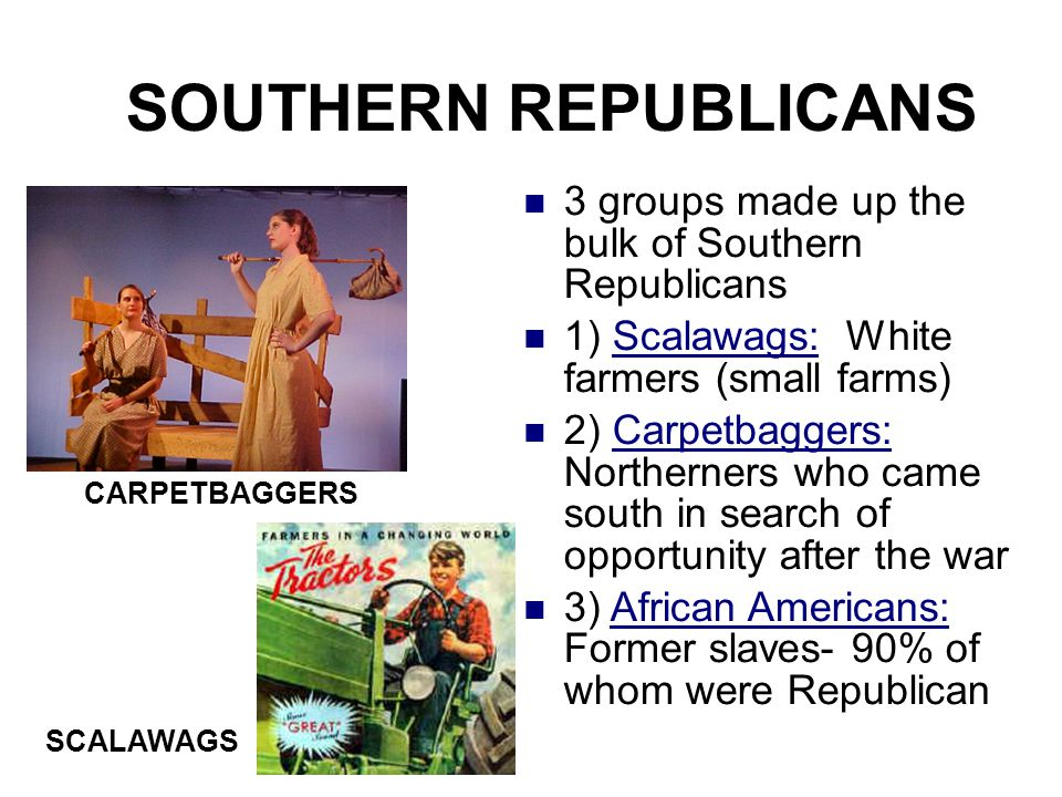 SOUTHERN REPUBLICANS 3 groups made up the bulk of Southern Republicans 1) Scalawags: White farmers (small farms) 2) Carpetbaggers: Northerners who cam