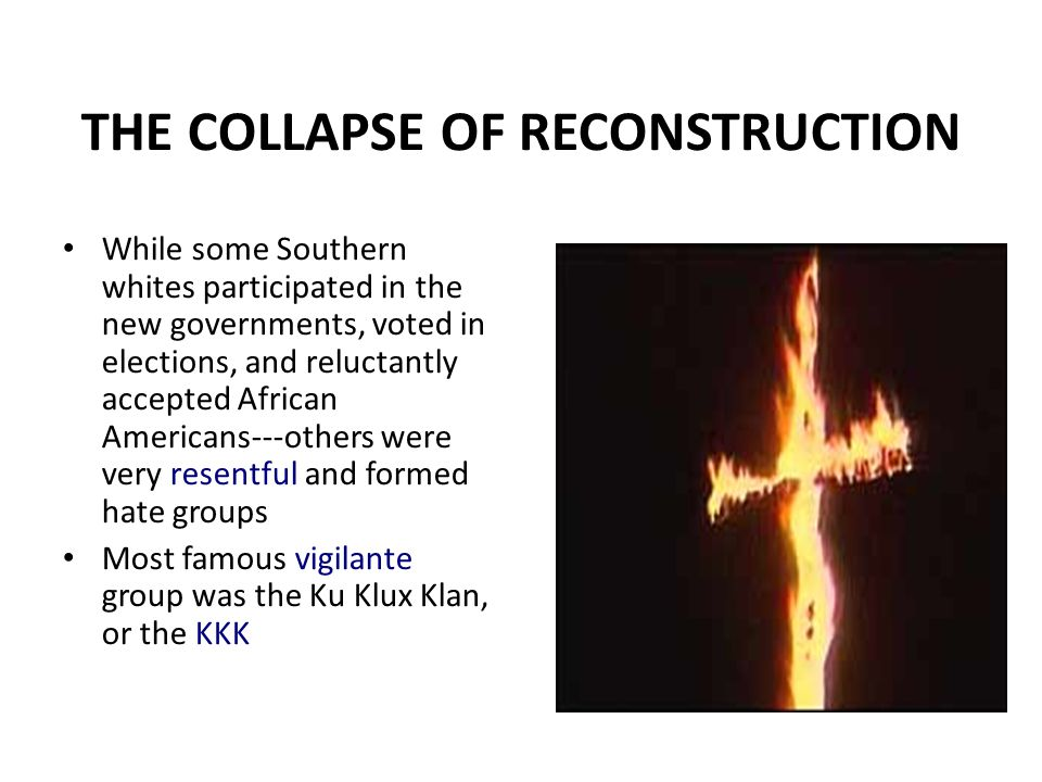 THE COLLAPSE OF RECONSTRUCTION While some Southern whites participated in the new governments, voted in elections, and reluctantly accepted African Am