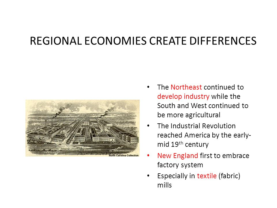 REGIONAL ECONOMIES CREATE DIFFERENCES The Northeast continued to develop industry while the South and West continued to be more agricultural The Indus