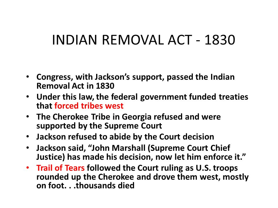 INDIAN REMOVAL ACT - 1830 Congress, with Jackson's support, passed the Indian Removal Act in 1830 Under this law, the federal government funded treati