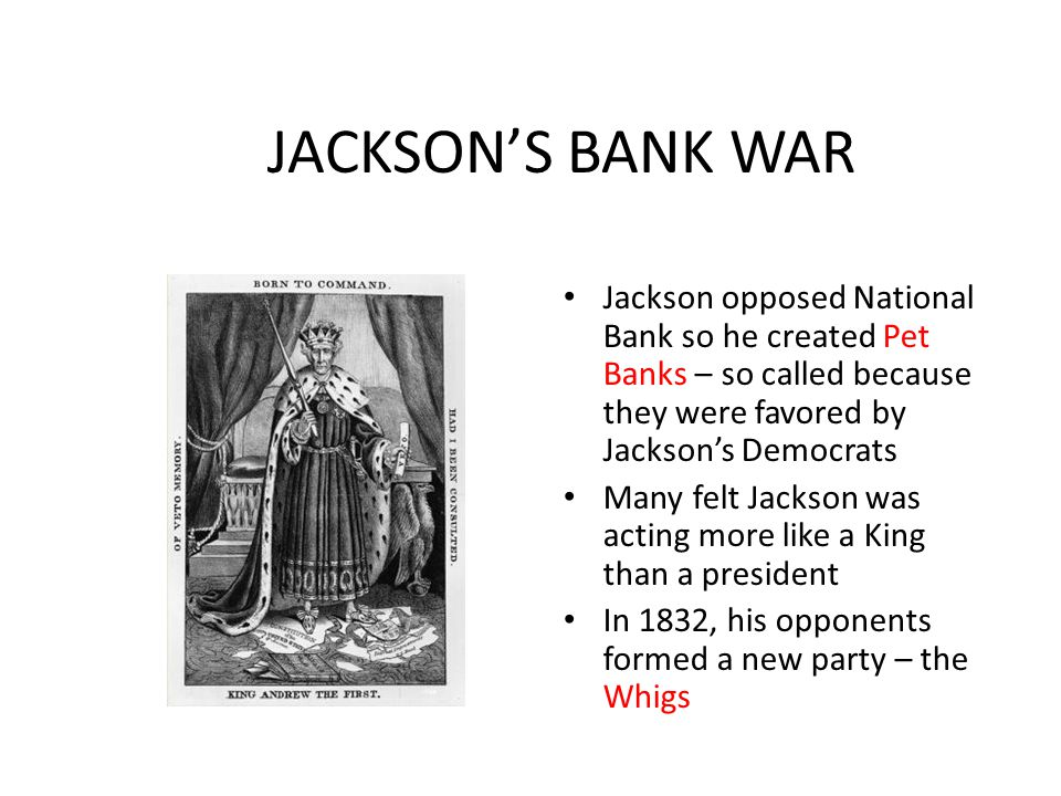 JACKSON'S BANK WAR Jackson opposed National Bank so he created Pet Banks – so called because they were favored by Jackson's Democrats Many felt Jackso