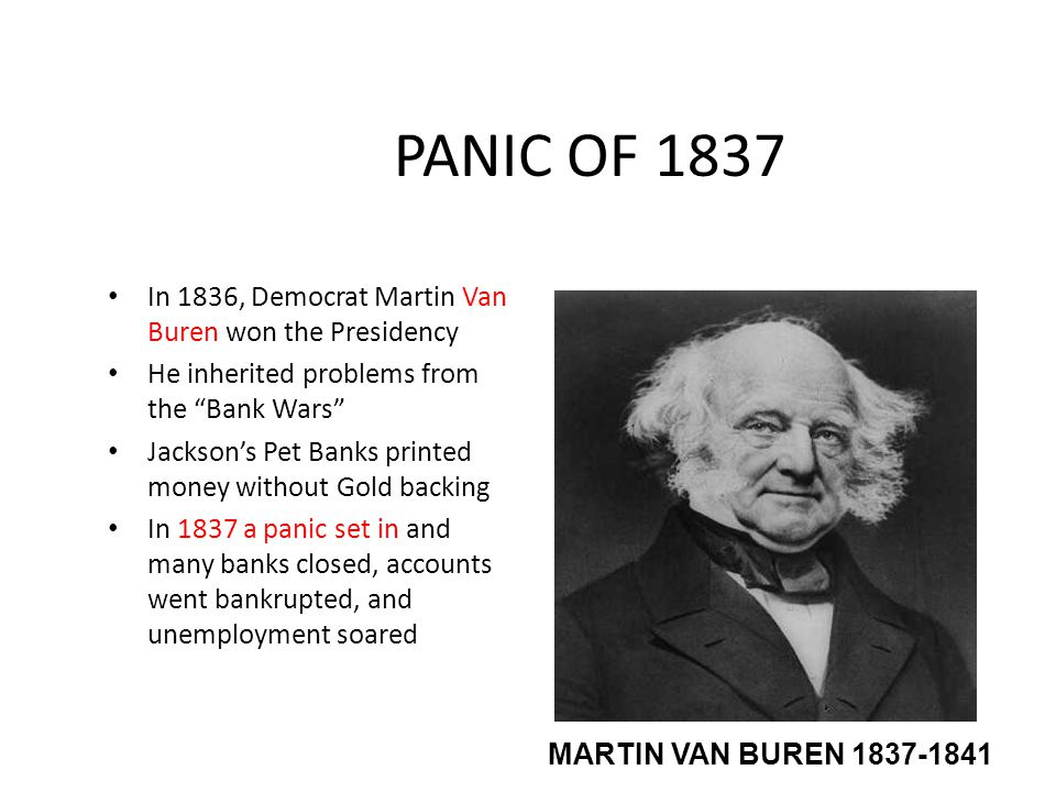 "PANIC OF 1837 In 1836, Democrat Martin Van Buren won the Presidency He inherited problems from the ""Bank Wars"" Jackson's Pet Banks printed money witho"