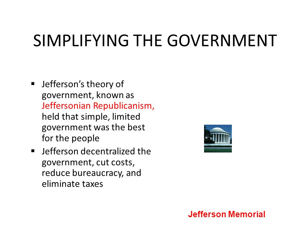 SIMPLIFYING THE GOVERNMENT  Jefferson's theory of government, known as Jeffersonian Republicanism, held that simple, limited government was the best
