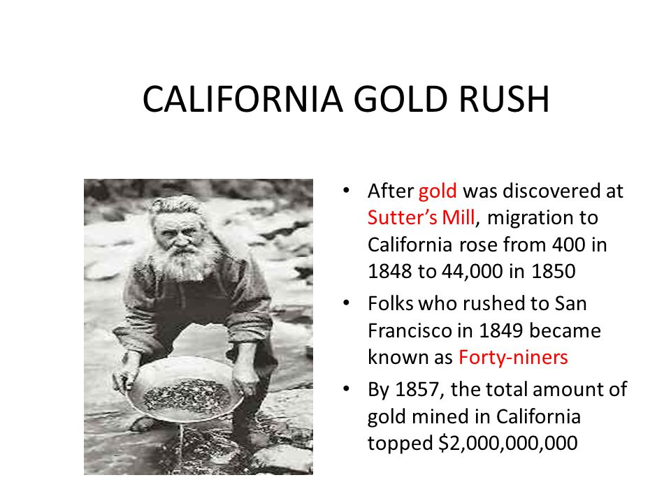 CALIFORNIA GOLD RUSH After gold was discovered at Sutter's Mill, migration to California rose from 400 in 1848 to 44,000 in 1850 Folks who rushed to S