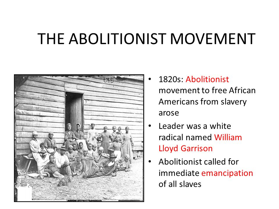 THE ABOLITIONIST MOVEMENT 1820s: Abolitionist movement to free African Americans from slavery arose Leader was a white radical named William Lloyd Gar