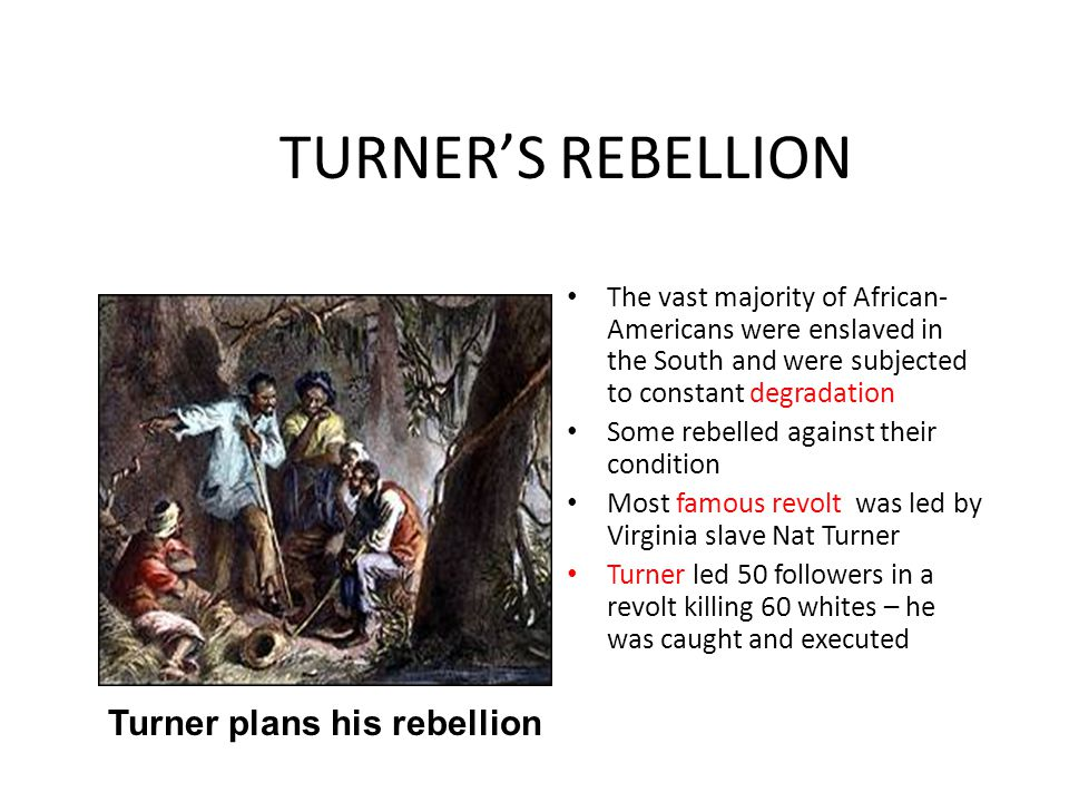TURNER'S REBELLION The vast majority of African- Americans were enslaved in the South and were subjected to constant degradation Some rebelled against