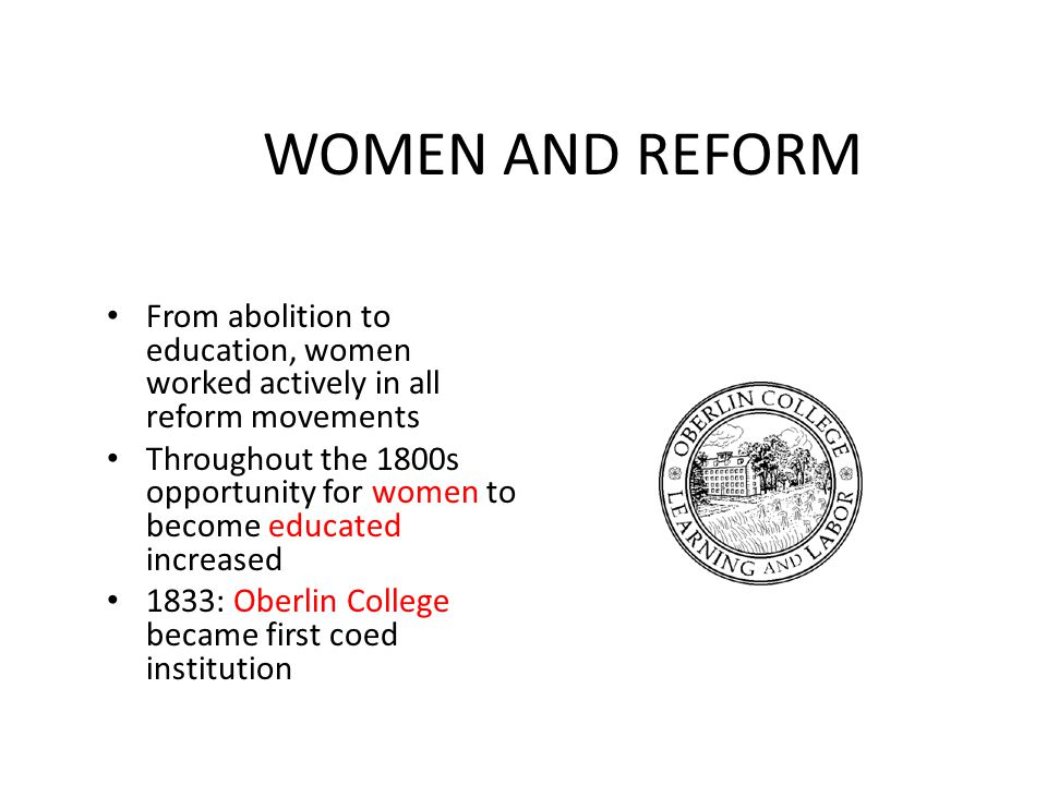 WOMEN AND REFORM From abolition to education, women worked actively in all reform movements Throughout the 1800s opportunity for women to become educa