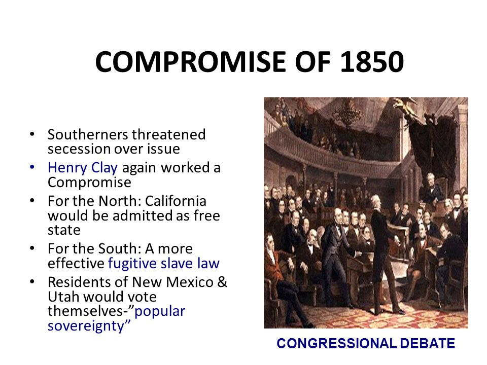 COMPROMISE OF 1850 Southerners threatened secession over issue Henry Clay again worked a Compromise For the North: California would be admitted as fre