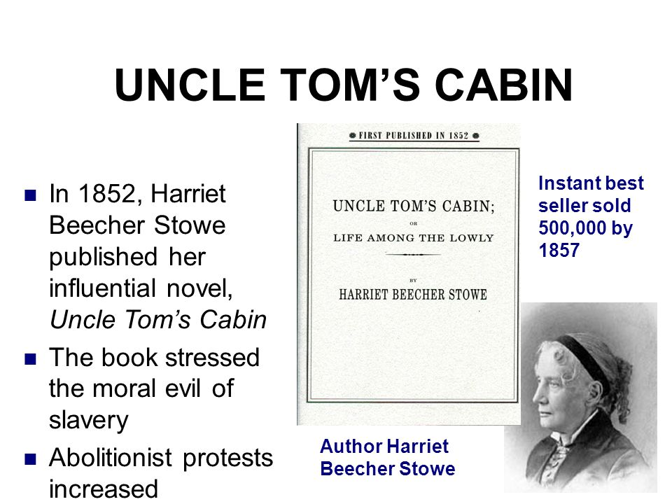 UNCLE TOM'S CABIN In 1852, Harriet Beecher Stowe published her influential novel, Uncle Tom's Cabin The book stressed the moral evil of slavery Abolit