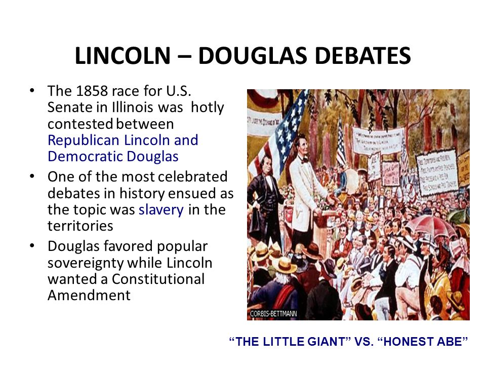 LINCOLN – DOUGLAS DEBATES The 1858 race for U.S. Senate in Illinois was hotly contested between Republican Lincoln and Democratic Douglas One of the m