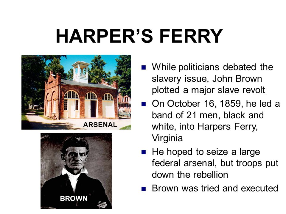 HARPER'S FERRY While politicians debated the slavery issue, John Brown plotted a major slave revolt On October 16, 1859, he led a band of 21 men, blac