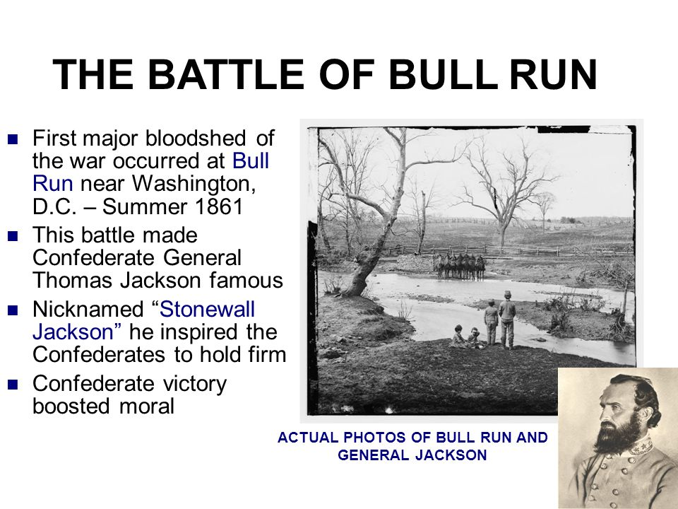 THE BATTLE OF BULL RUN First major bloodshed of the war occurred at Bull Run near Washington, D.C. – Summer 1861 This battle made Confederate General