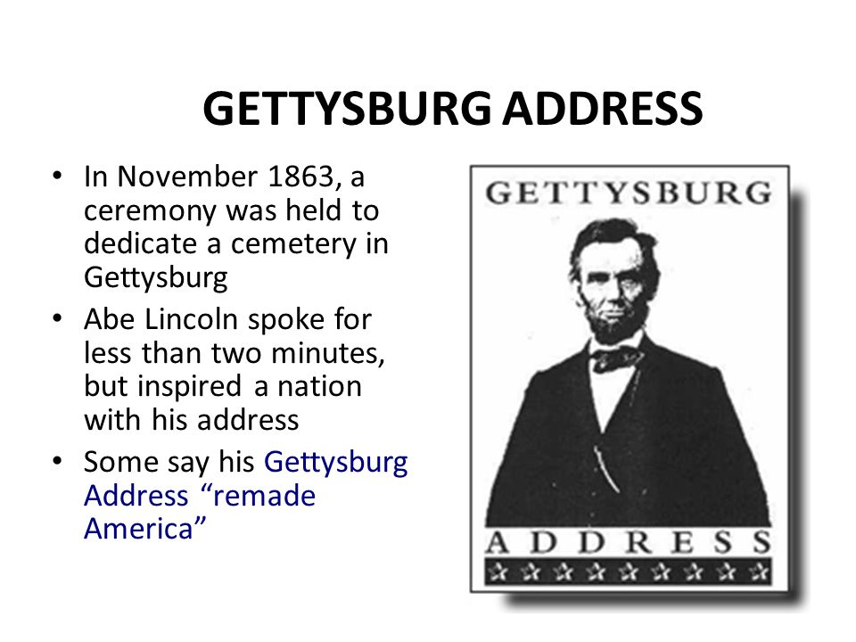 GETTYSBURG ADDRESS In November 1863, a ceremony was held to dedicate a cemetery in Gettysburg Abe Lincoln spoke for less than two minutes, but inspire
