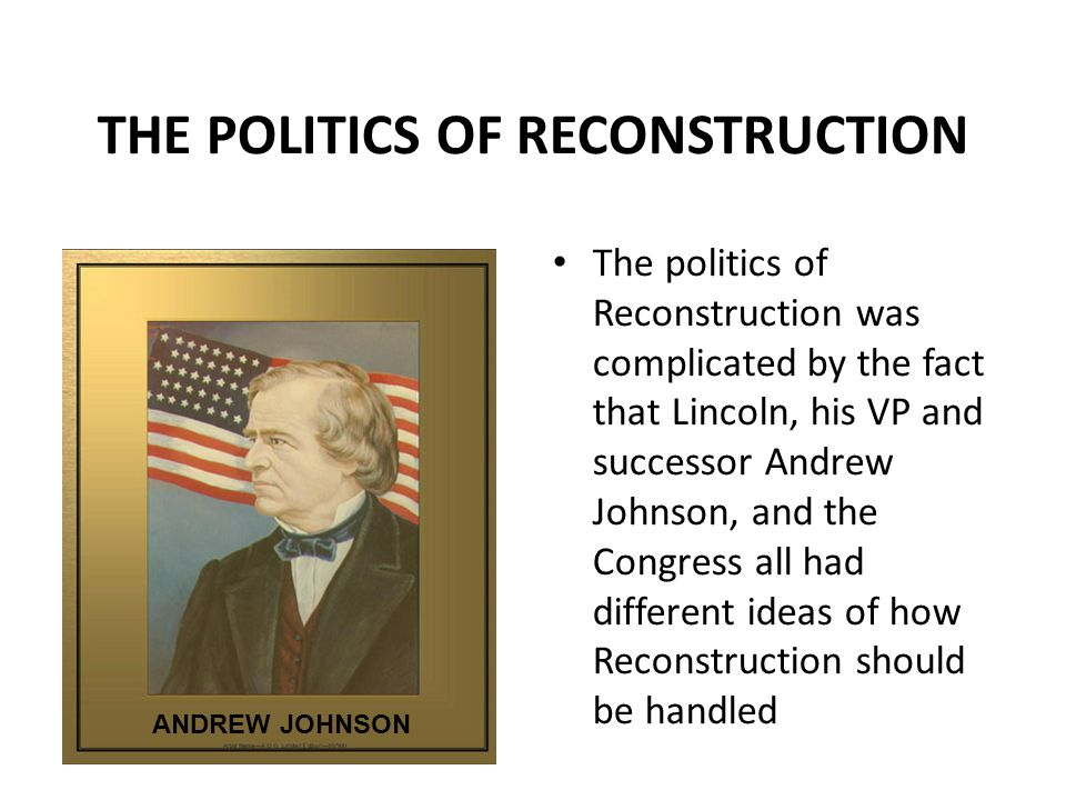 THE POLITICS OF RECONSTRUCTION The politics of Reconstruction was complicated by the fact that Lincoln, his VP and successor Andrew Johnson, and the C