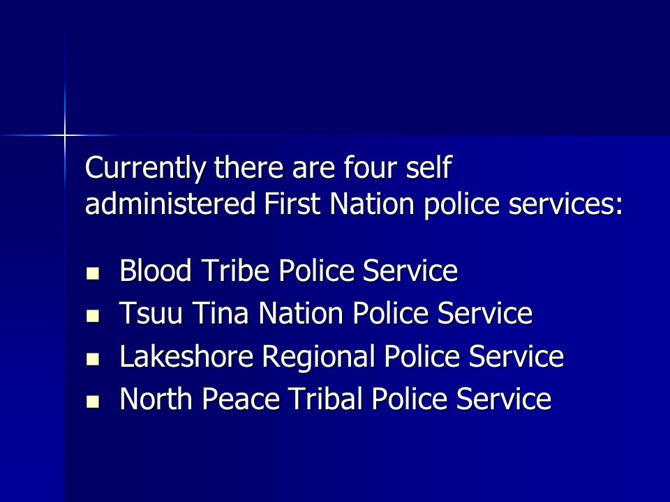 Currently there are four self administered First Nation police services: Blood Tribe Police Service Blood Tribe Police Service Tsuu Tina Nation Police Service Tsuu Tina Nation Police Service Lakeshore Regional Police Service Lakeshore Regional Police Service North Peace Tribal Police Service North Peace Tribal Police Service