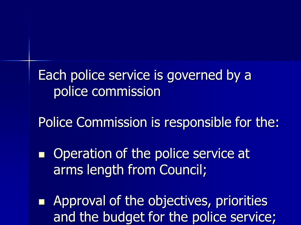 Each police service is governed by a police commission Police Commission is responsible for the: Operation of the police service at arms length from Council; Operation of the police service at arms length from Council; Approval of the objectives, priorities and the budget for the police service; Approval of the objectives, priorities and the budget for the police service;