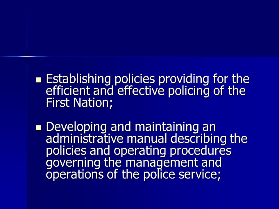 Establishing policies providing for the efficient and effective policing of the First Nation; Establishing policies providing for the efficient and effective policing of the First Nation; Developing and maintaining an administrative manual describing the policies and operating procedures governing the management and operations of the police service; Developing and maintaining an administrative manual describing the policies and operating procedures governing the management and operations of the police service;