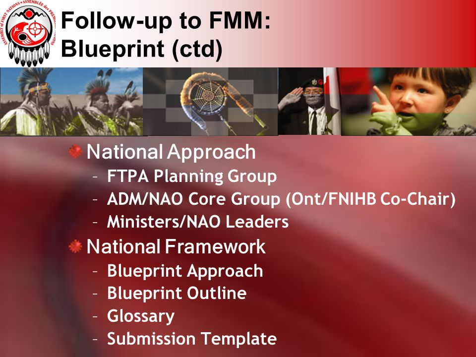 Follow-up to FMM: Blueprint (ctd) National Approach –FTPA Planning Group –ADM/NAO Core Group (Ont/FNIHB Co-Chair) –Ministers/NAO Leaders National Fram