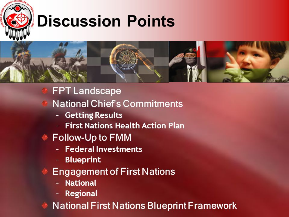 Discussion Points FPT Landscape National Chief's Commitments –Getting Results –First Nations Health Action Plan Follow-Up to FMM –Federal Investments –Blueprint Engagement of First Nations –National –Regional National First Nations Blueprint Framework