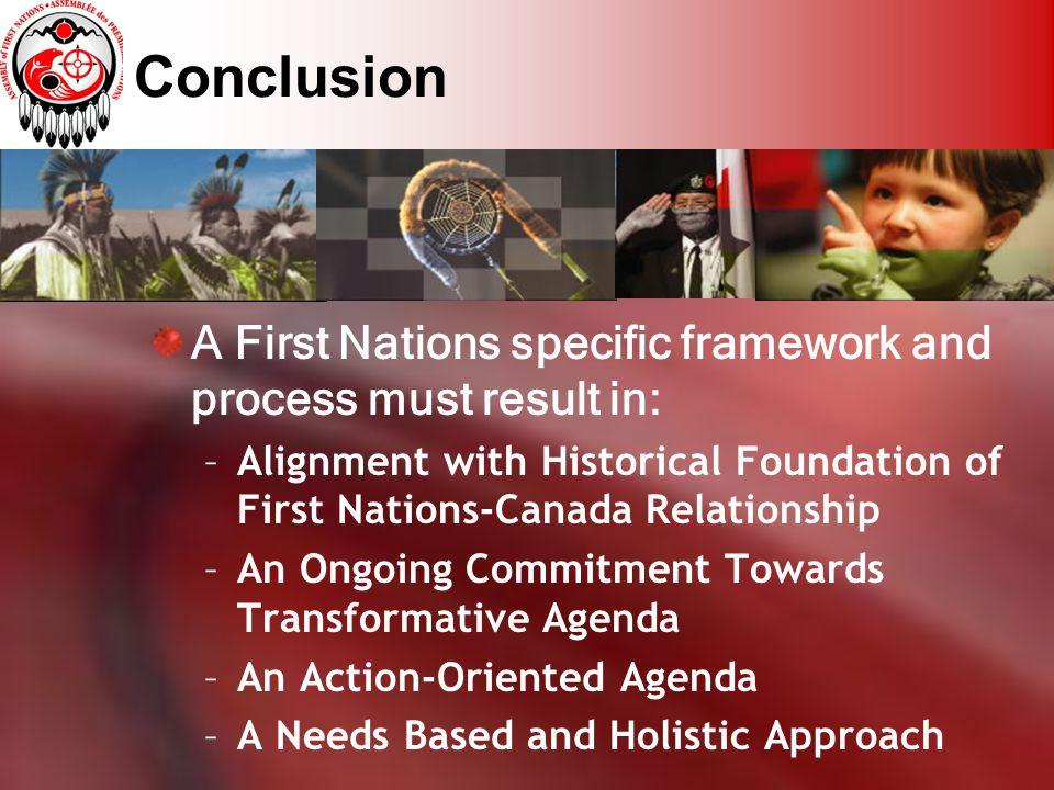 Conclusion A First Nations specific framework and process must result in: –Alignment with Historical Foundation of First Nations-Canada Relationship –An Ongoing Commitment Towards Transformative Agenda –An Action-Oriented Agenda –A Needs Based and Holistic Approach
