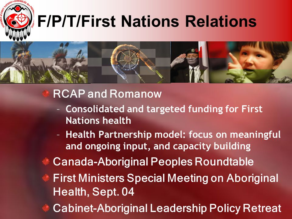 F/P/T/First Nations Relations RCAP and Romanow –Consolidated and targeted funding for First Nations health –Health Partnership model: focus on meaningful and ongoing input, and capacity building Canada-Aboriginal Peoples Roundtable First Ministers Special Meeting on Aboriginal Health, Sept.