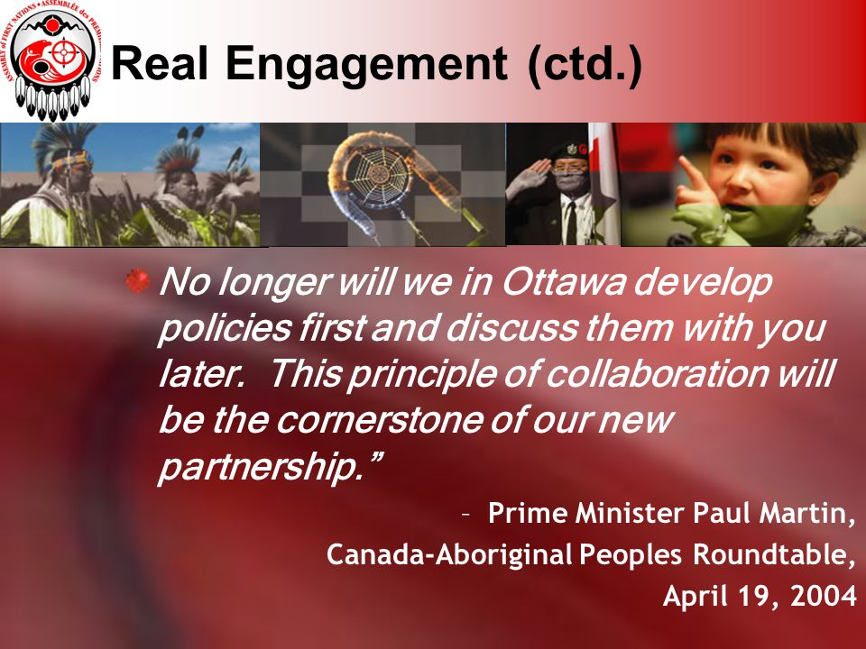 Real Engagement (ctd.) No longer will we in Ottawa develop policies first and discuss them with you later. This principle of collaboration will be the