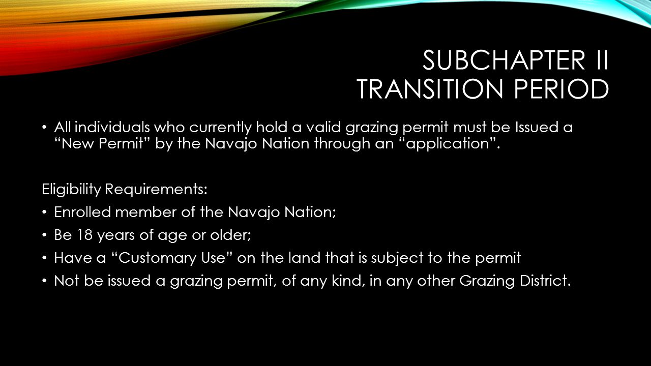 """SUBCHAPTER II TRANSITION PERIOD All individuals who currently hold a valid grazing permit must be Issued a """"New Permit"""" by the Navajo Nation through a"""