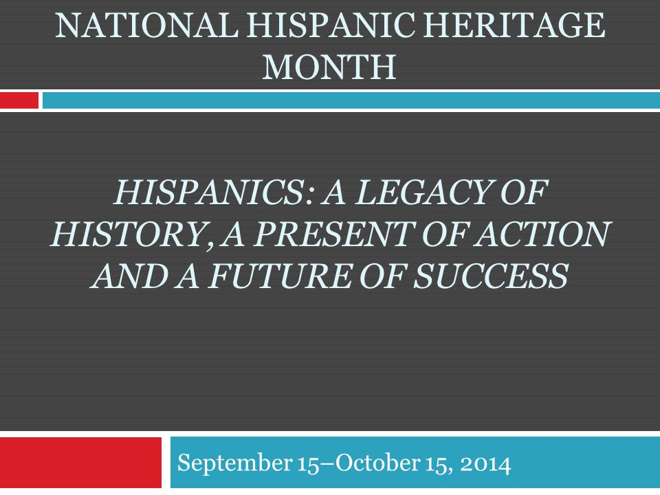 NATIONAL HISPANIC HERITAGE MONTH HISPANICS: A LEGACY OF HISTORY, A PRESENT OF ACTION AND A FUTURE OF SUCCESS September 15–October 15, 2014