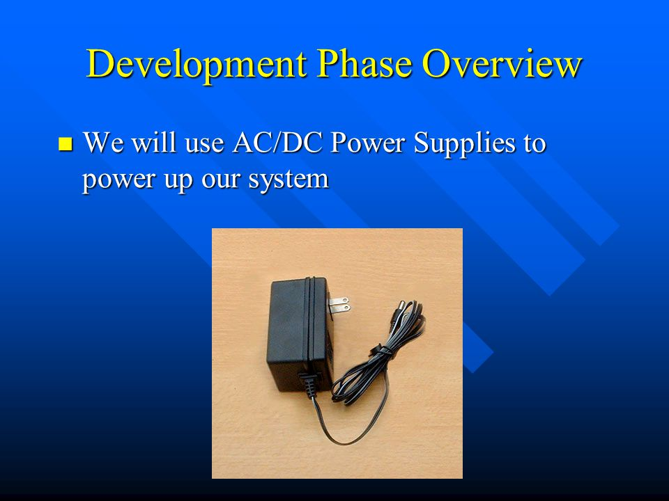 Development Phase Overview We will use AC/DC Power Supplies to power up our system We will use AC/DC Power Supplies to power up our system