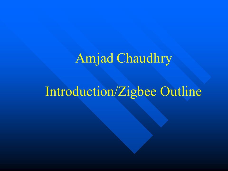 Amjad Chaudhry Introduction/Zigbee Outline