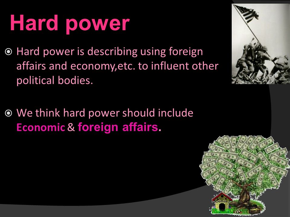 Hard power  Hard power is describing using foreign affairs and economy,etc.