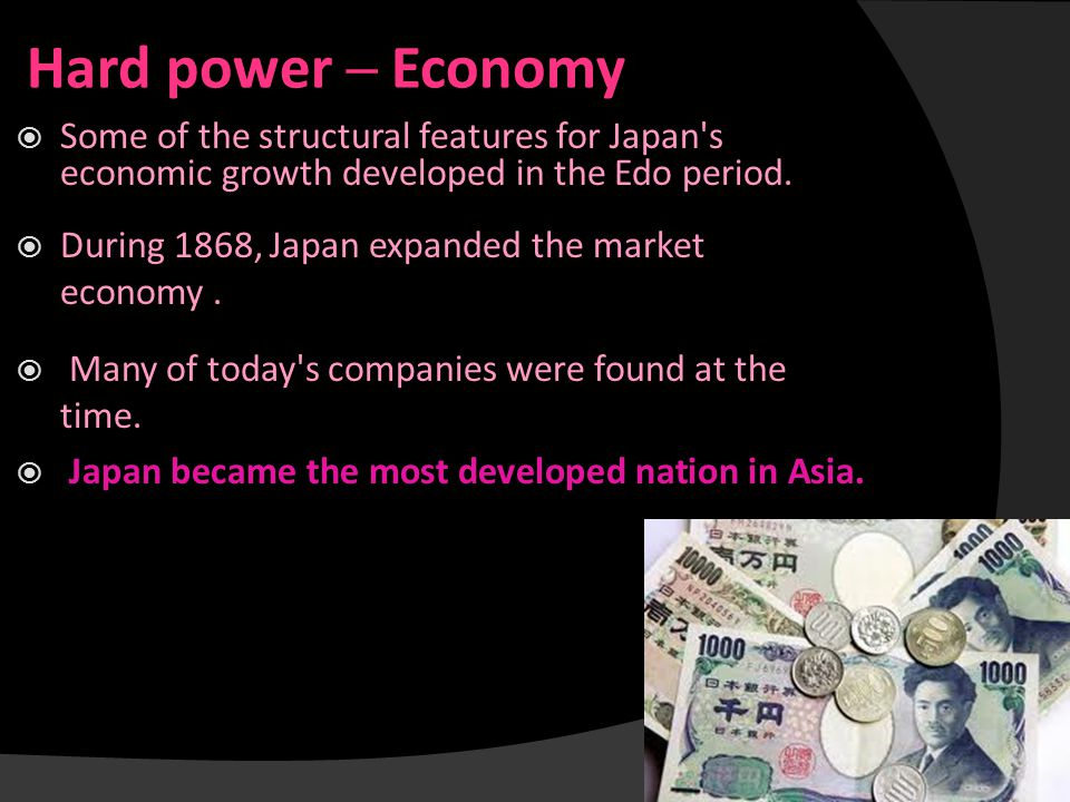 Hard power ─ Economy  Some of the structural features for Japan's economic growth developed in the Edo period.  During 1868, Japan expanded the mark