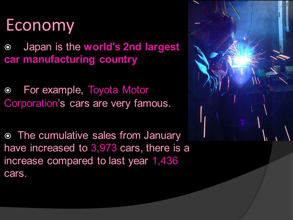 Economy  Japan is the world's 2nd largest car manufacturing country  For example, Toyota Motor Corporation's cars are very famous.  The cumulative