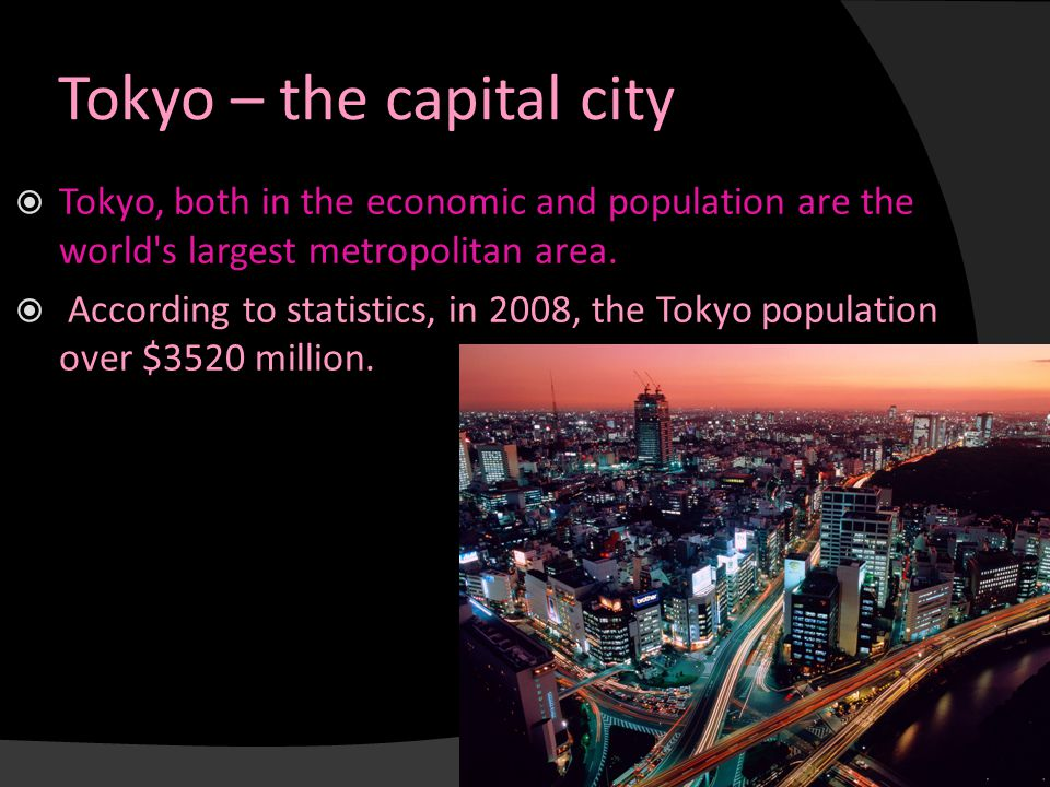 Tokyo – the capital city  Tokyo, both in the economic and population are the world's largest metropolitan area.  According to statistics, in 2008, t