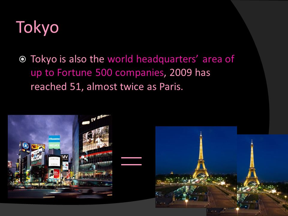 Tokyo  Tokyo is also the world headquarters' area of up to Fortune 500 companies, 2009 has reached 51, almost twice as Paris.
