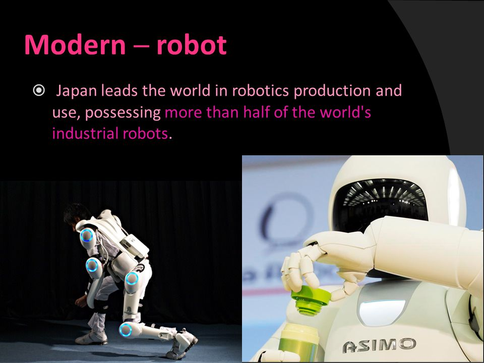 Modern ─ robot  Japan leads the world in robotics production and use, possessing more than half of the world s industrial robots.