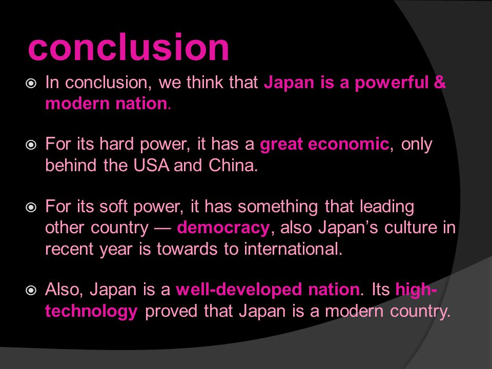conclusion  In conclusion, we think that Japan is a powerful & modern nation.  For its hard power, it has a great economic, only behind the USA and