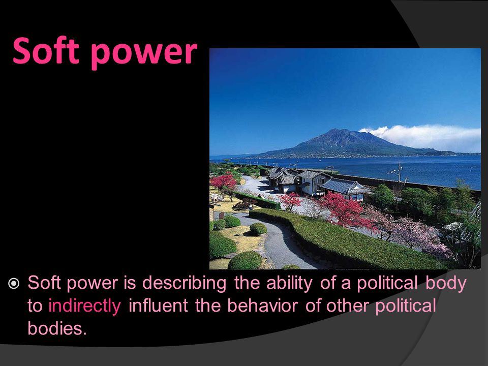 Soft power  Soft power is describing the ability of a political body to indirectly influent the behavior of other political bodies.