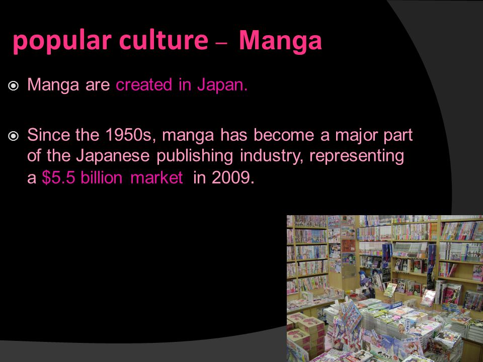 popular culture ─ Manga  Manga are created in Japan.  Since the 1950s, manga has become a major part of the Japanese publishing industry, representi