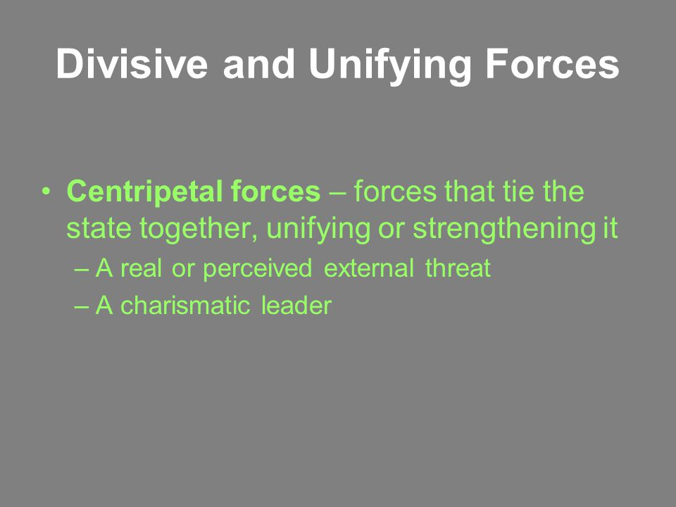 Divisive and Unifying Forces Centripetal forces – forces that tie the state together, unifying or strengthening it –A real or perceived external threat –A charismatic leader