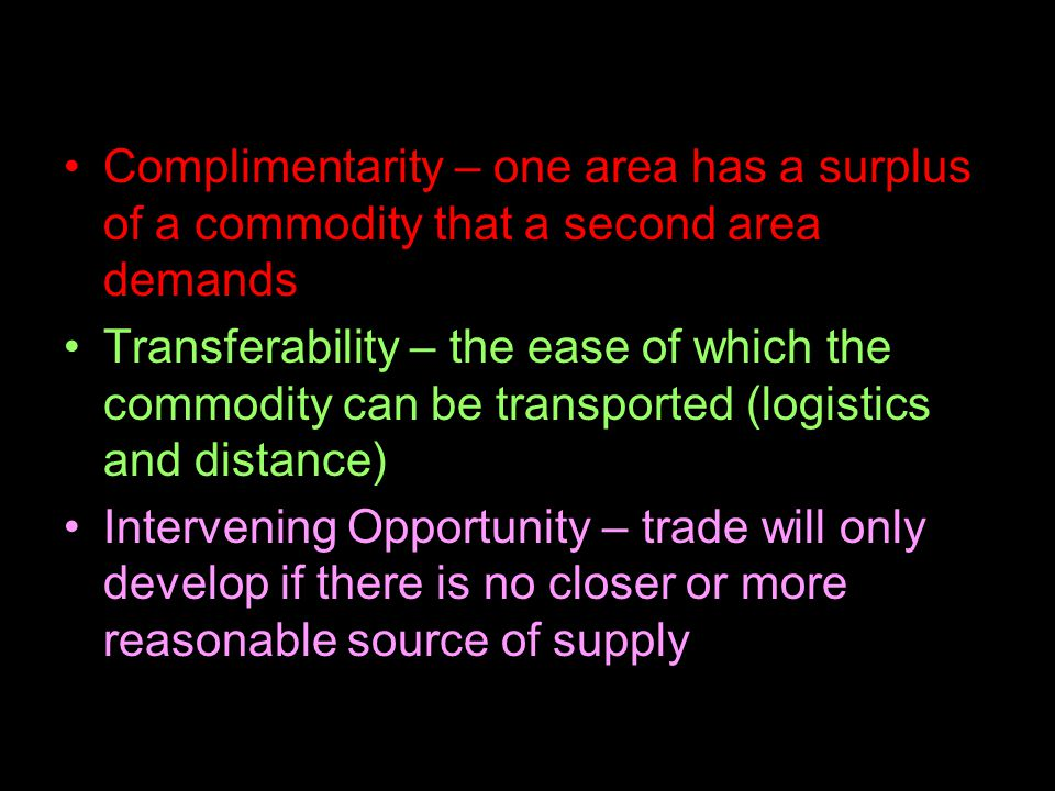 Complimentarity – one area has a surplus of a commodity that a second area demands Transferability – the ease of which the commodity can be transported (logistics and distance) Intervening Opportunity – trade will only develop if there is no closer or more reasonable source of supply