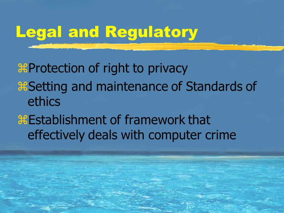 Legal and Regulatory zProtection of right to privacy zSetting and maintenance of Standards of ethics zEstablishment of framework that effectively deals with computer crime