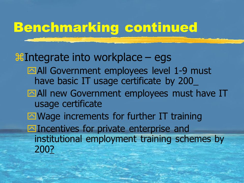 Benchmarking continued zIntegrate into workplace – egs yAll Government employees level 1-9 must have basic IT usage certificate by 200_ yAll new Gover