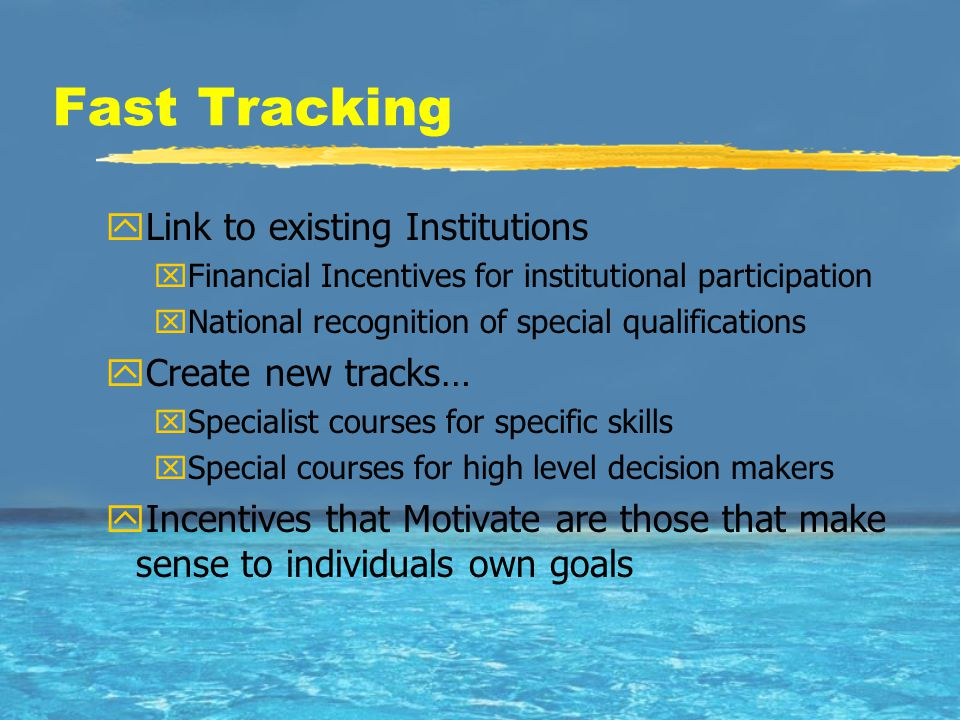 Fast Tracking yLink to existing Institutions xFinancial Incentives for institutional participation xNational recognition of special qualifications yCreate new tracks… xSpecialist courses for specific skills xSpecial courses for high level decision makers yIncentives that Motivate are those that make sense to individuals own goals