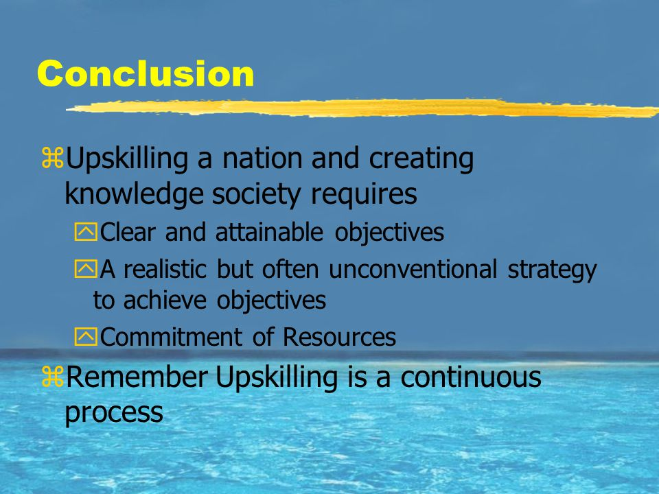 Conclusion zUpskilling a nation and creating knowledge society requires yClear and attainable objectives yA realistic but often unconventional strateg