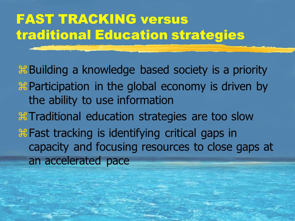 FAST TRACKING versus traditional Education strategies zBuilding a knowledge based society is a priority zParticipation in the global economy is driven by the ability to use information zTraditional education strategies are too slow zFast tracking is identifying critical gaps in capacity and focusing resources to close gaps at an accelerated pace